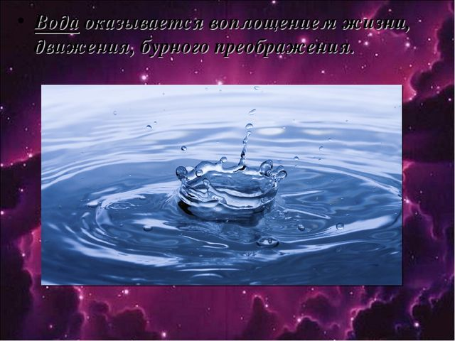 Вода оказывается воплощением жизни, движения, бурного преображения.