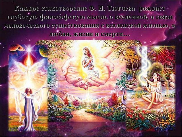 Каждое стихотворение Ф. И. Тютчева рождает глубокую философскую мысль о вселе...