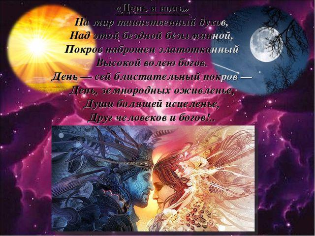 «День и ночь» На мир таинственный духов, Над этой бездной безымянной, Покров...