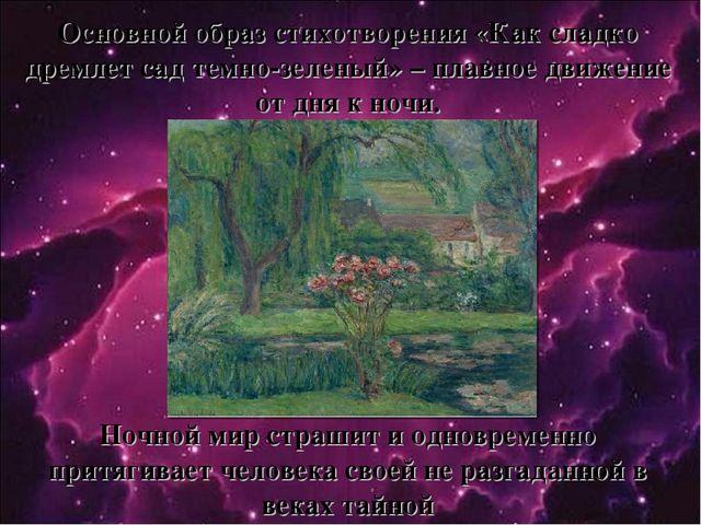 Основной образ стихотворения «Как сладко дремлет сад темно-зеленый» – плавное...