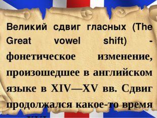 Великий сдвиг гласных (The Great vowel shift) - фонетическое изменение, произ