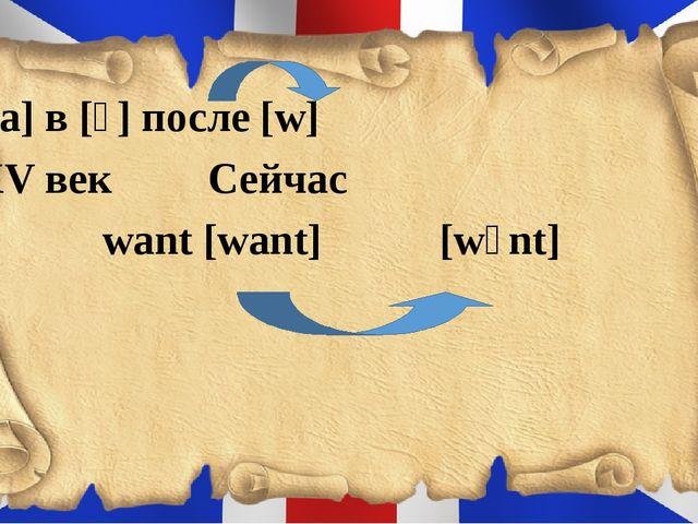 [a] в [ɔ] после [w] XV век Сейчас want [want] [wɔnt]