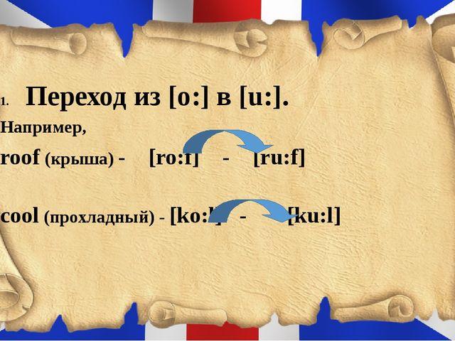 Переход из [o:] в [u:]. Например, roof (крыша) - [ro:f] - [ru:f] cool (прохл...