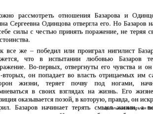 Можно рассмотреть отношения Базарова и Одинцовой. Анна Сергеевна Одинцова от