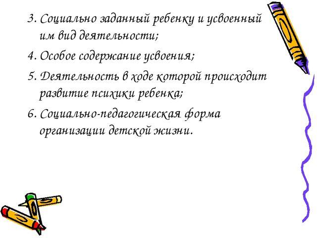 3. Социально заданный ребенку и усвоенный им вид деятельности; 4. Особое соде...