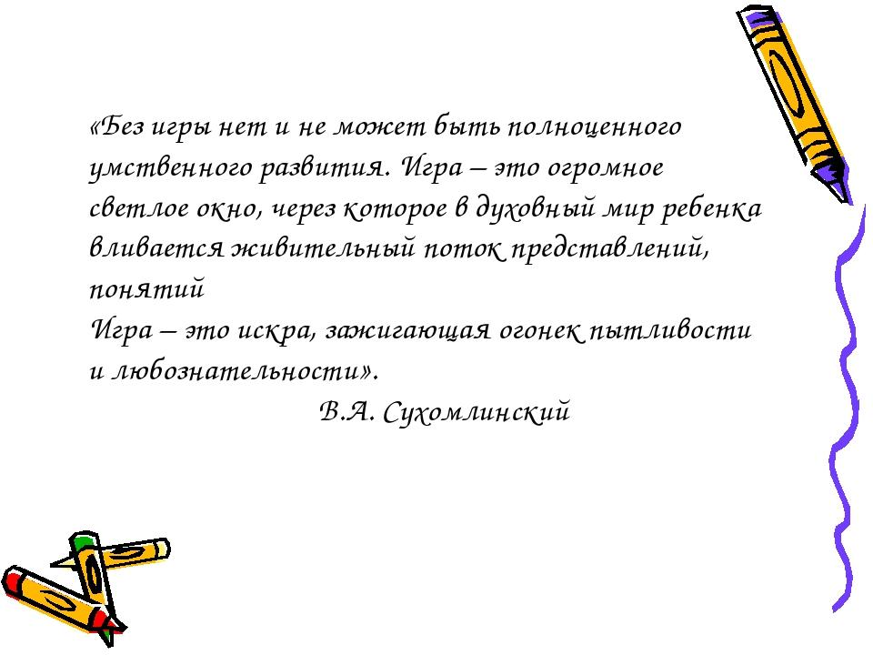 «Без игры нет и не может быть полноценного умственного развития. Игра – это о...