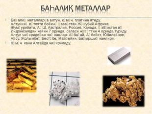 Баһалиқ металларға алтун, күмүч, платина ятиду. Алтунниң еһтияти бойичә Қазақ