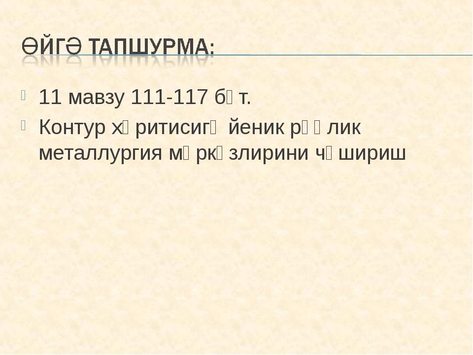 11 мавзу 111-117 бәт. Контур хәритисигә йеник рәңлик металлургия мәркәзлирини...