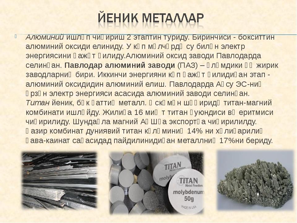 Алюминий ишләп чиқириш 2 этаптин туриду. Биринчиси - бокситтин алюминий оксид...