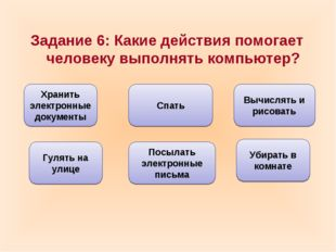 Задание 6: Какие действия помогает человеку выполнять компьютер? Хранить элек