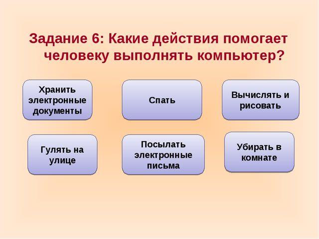 Задание 6: Какие действия помогает человеку выполнять компьютер? Хранить элек...
