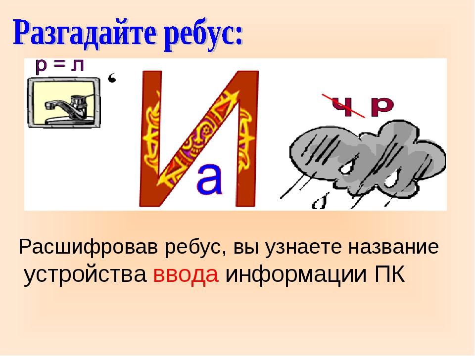 Расшифровав ребус, вы узнаете название устройства ввода информации ПК