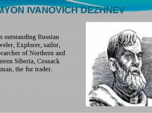 SEMYON IVANOVICH DEZHNEV Аn outstanding Russian traveler, Explorer, sailor, r