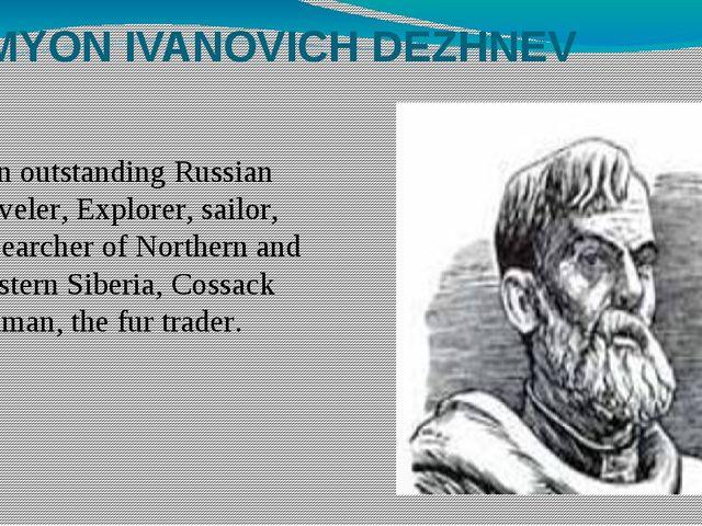 SEMYON IVANOVICH DEZHNEV Аn outstanding Russian traveler, Explorer, sailor, r...