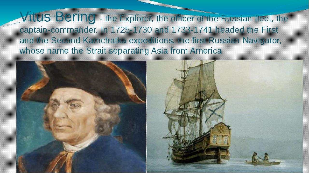 Vitus Bering - the Explorer, the officer of the Russian fleet, the captain-co...