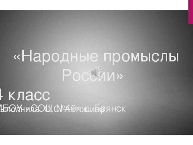 «Народные промыслы России» 4 класс Выполнила: О.С. Антошина МБОУ «СОШ №46» г...