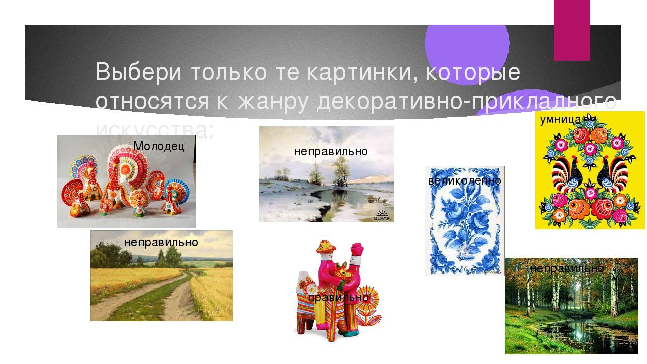Выбери только те картинки, которые относятся к жанру декоративно-прикладного...