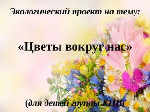 Экологический проект на тему: «Цветы вокруг нас» (для детей группы КПП)