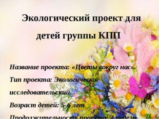 Экологический проект для детей группы КПП Название проекта: «Цветы вокруг на