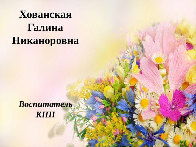 Хованская Галина Никаноровна Воспитатель КПП