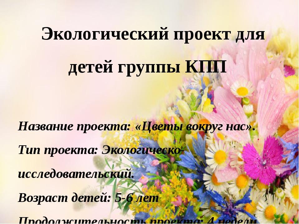 Экологический проект для детей группы КПП Название проекта: «Цветы вокруг на...