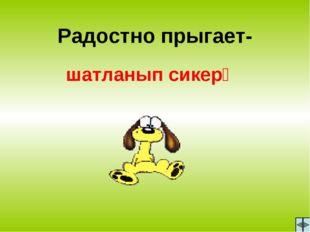 Радостно прыгает- шатланып сикерә