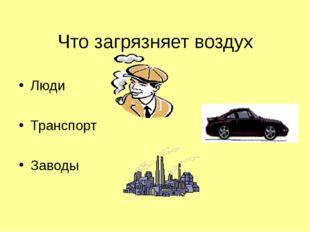 Что загрязняет воздух Люди Транспорт Заводы