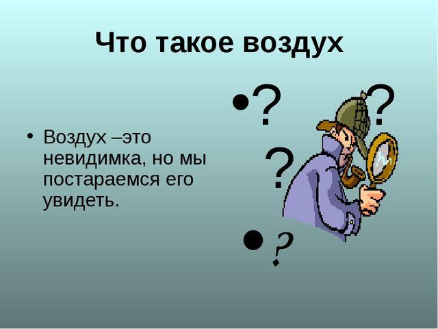 Что такое воздух Воздух –это невидимка, но мы постараемся его увидеть. ? ? ? ?