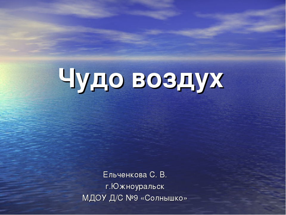 Чудо воздух Ельченкова С. В. г.Южноуральск МДОУ Д/С №9 «Солнышко»