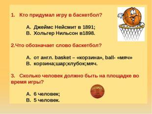 Кто придумал игру в баскетбол? Джеймс Нейсмит в 1891; Хольгер Нильсон в1898.