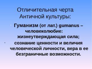 Отличительная черта Античной культуры: Гуманизм (от лат.) gumanus – человекол