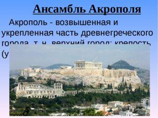Ансамбль Акрополя Акрополь - возвышенная и укрепленная часть древнегреческого