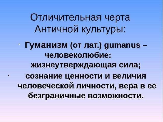 Отличительная черта Античной культуры: Гуманизм (от лат.) gumanus – человекол...