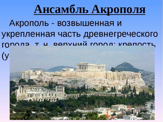 Ансамбль Акрополя Акрополь - возвышенная и укрепленная часть древнегреческого...
