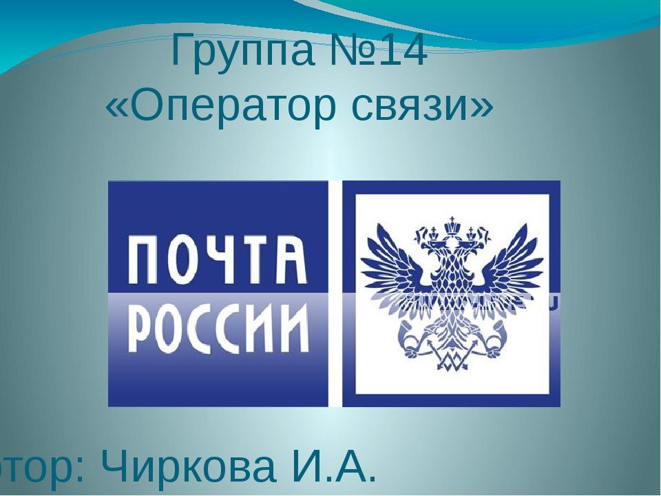 Группа №14 «Оператор связи» Тьютор: Чиркова И.А.