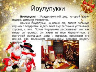 Йоулупукки Йоулупукки - Рождественский дед, который дарит подарки детям на Ро