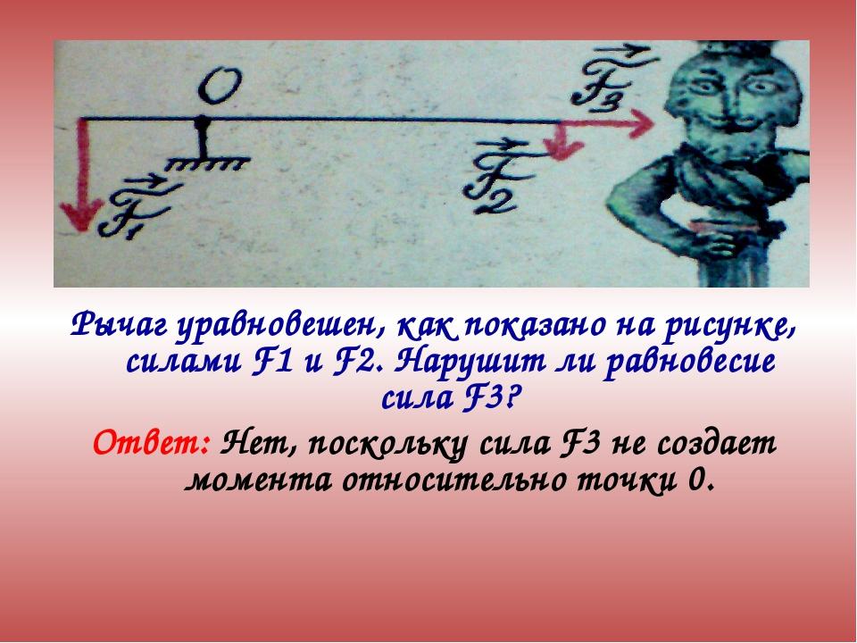 Рычаг уравновешен, как показано на рисунке, силами F1 и F2. Нарушит ли равнов...
