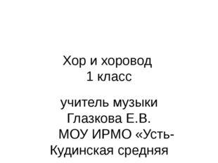 Хор и хоровод 1 класс учитель музыки Глазкова Е.В. МОУ ИРМО «Усть-Кудинская с