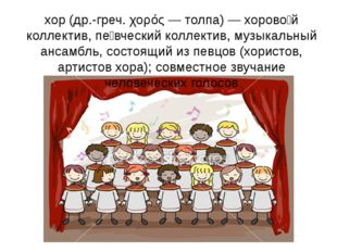 хор(др.-греч. χορός — толпа) — хорово́й коллектив, пе́вческий коллектив, муз