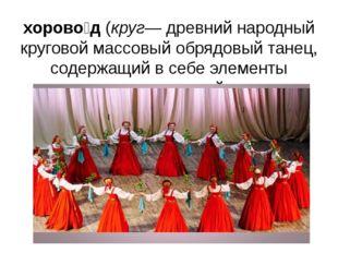 хорово́д(круг— древний народный круговой массовыйобрядовый танец, содержащи