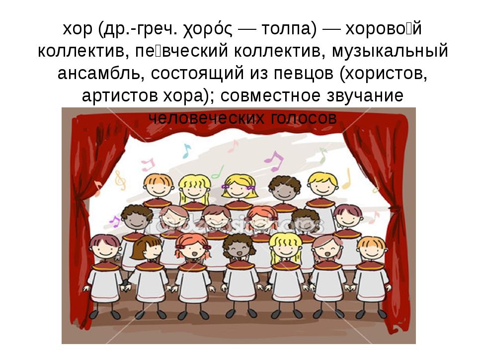 хор(др.-греч. χορός — толпа) — хорово́й коллектив, пе́вческий коллектив, муз...