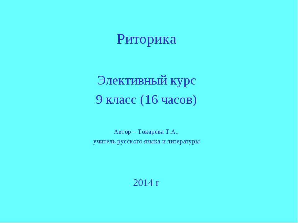 Риторика Элективный курс 9 класс (16 часов) Автор – Токарева Т.А., учитель р...
