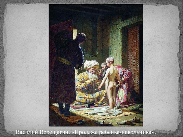 Василий Верещагин. «Продажа ребёнка-невольника». Василий Верещагин. Продажа р...