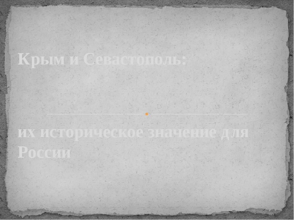 их историческое значение для России Крым и Севастополь: