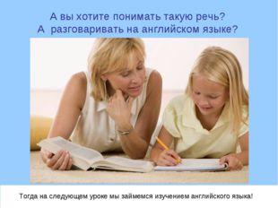 А вы хотите понимать такую речь? А разговаривать на английском языке? Тогда н