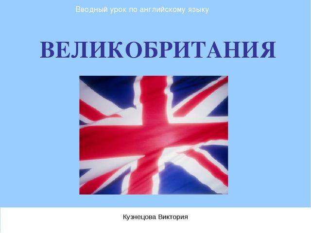 ВЕЛИКОБРИТАНИЯ Кузнецова Виктория Вводный урок по английскому языку
