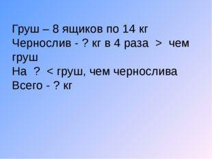 Груш – 8 ящиков по 14 кг Чернослив - ? кг в 4 раза > чем груш На ? < груш, че