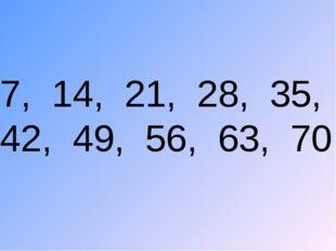 7, 14, 21, 28, 35, 42, 49, 56, 63, 70.