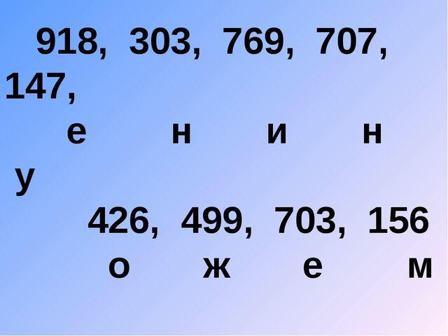 918, 303, 769, 707, 147, е н и н у 426, 499, 703, 156 о ж е м
