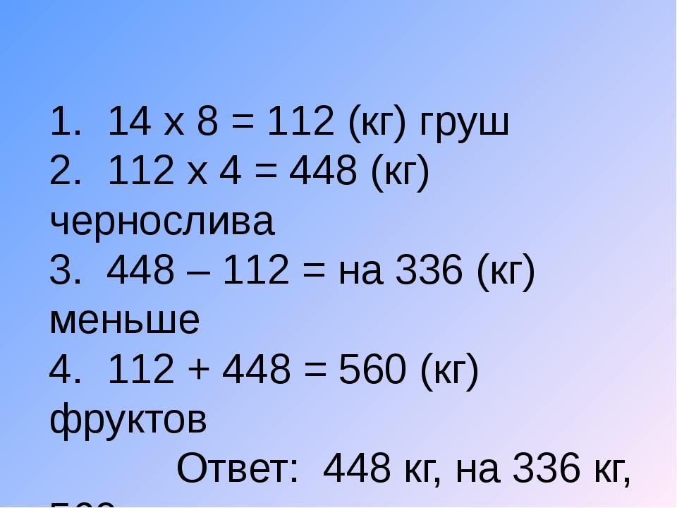 1. 14 х 8 = 112 (кг) груш 2. 112 х 4 = 448 (кг) чернослива 3. 448 – 112 = на...